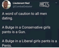 nad: Lieutenant Nad  @CombatDebater  CIS  A word of caution to all men  dating.  A Bulge in a Conservative girls  pants is a Gun.  A Bulge in a Liberal girls pants is a  Penis.