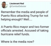 Looky Looky: Lieutenant Nad  @CombatDebater  Remember the media and people of  Puerto Rico attacking Trump for not  helping enough? Well.  A Puerto Rico mayor and two former  officials arrested. Accused of taking  hurricane relief funds.  Where is the media now?