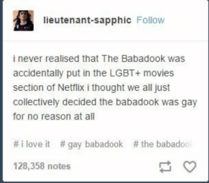 Lgbt, Love, and Movies: lieutenant-sapphic Follow  i never realised that The Babadook was  accidentally put in the LGBT+ movies  section of Netflix i thought we all just  collectively decided the babadook was gay  for no reason at all  # i love it  # gay babadook  # the babado  128,358 notes Joining trends late