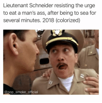 Damn, this is savage even for me 😅: Lieutenant Schneider resisting the urge  to eat a man's ass, after being to sea for  several minutes. 2018 (colorized)  @pop smokeofficial Damn, this is savage even for me 😅