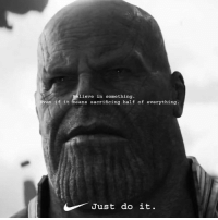 Just Do It, Dank Memes, and Thanos: lieve in something.  en if it means sacrificing half of everything.  Just do it. Thanos did nothing wrong.