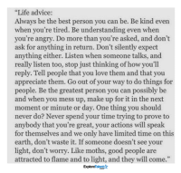 """I needed to hear this today ✨🙌: """"Life advice:  Always be the best person you can be. Be kind even  when you're tired. Be understanding even when  you're angry. Do more than you're asked, and don't  ask for anything in return. Don't silently expect  anything either. Listen when someone talks, and  really listen too, stop just thinking of how you'll  reply. Tell people that you love them and that you  appreciate them. Go out of your way to do things for  people. Be the greatest person you can possibly be  and when you mess up, make up for it in the next  moment or minute or day. One thing you should  never do? Never spend your time trying to prove to  anybody that you're great, your actions will speak  for themselves and we only have limited time on this  earth, don't waste it. If someone doesn't see your  light, don't worry. Like moths, good people are  attracted to flame and to light, and they will come.""""  Talent  Explore I needed to hear this today ✨🙌"""