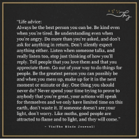 """Advice, Memes, and Appreciate: """"Life advice:  Always be the best person you can be. Be kind even  when you're tired. Be understanding even when  you're angry. Do more than you're asked, and don't  ask for anything in return. Don't silently expect  anything either. Listen when someone talks, and  really listen too, stop just thinking of how you'll  reply. Tell people that you love them and that you  appreciate them. Go out of your way to do things for  people. Be the greatest person you can possibly be  and when you mess up, make up for it in the next  moment or minute or day. One thing you should  never do? Never spend your time trying to prove to  anybody that you're great, your actions will speak  for themselves and we only have limited time on this  earth, don't waste it. If someone doesn't see your  light, don't worry. Like moths, good people are  attracted to flame and to light, and they will come.""""  Via (The Min d s J our n al) The Minds Journal <3"""