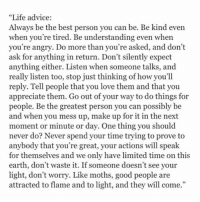 """Advice, Memes, and Appreciate: """"Life advice:  Always be the best person you can be. Be kind even  when you're tired. Be understanding even when  you're angry. Do more than you're asked, and don't  ask for anything in return. Don't silently expect  anything either. Listen when someone talks, and  really listen too, stop just thinking of how you'll  reply. Tell people that you love them and that you  appreciate them. Go out of your way to do things for  people. Be the greatest person you can possibly be  and when you mess up, make up for it in the next  moment or minute or day. One thing you should  never do? Never spend your time trying to prove to  anybody that you're great, your actions will speak  for themselves and we only have limited time on this  earth, don't waste it. If someone doesn't see your  light, don't worry. Like moths, good people are  attracted to flame and to light, and they will come Life Advice always live best life treat people kind listen friends family say iloveyou be thankful believe you worthit enjoy time earth letgo hate advice happy blessed truth quote qotd selflove thebehappyproject"""