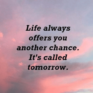 Another Chance: Life always  offers you  another chance.  It's called  tomorrow.