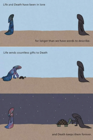 srsfunny:Story Of Life And Death: Life and Death have been in love  for longer than we have words to describe.  Life sends countless gifts to Death  and Death keeps them forever. srsfunny:Story Of Life And Death