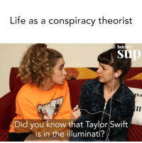 There's something they're not telling us! @betches_sup: Life as a conspiracy theorist  bet  tp  Did you know that Taylor Swift  is in the illuminati? There's something they're not telling us! @betches_sup