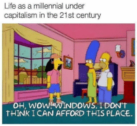 Life as a millennial under  capitalism in the 21st century  oH, WoW! WINDOWS. IDON'T  tHINK ICAN AFFORD THIS PLACE. 🤦‍♂️