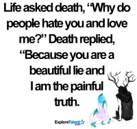 "This hurts 😔💔: Life asked death, 'Why do  people hate you and love  me?"" Death replied,  ""Because you are a  beautiful lie and  I am the painful  truth  Talent A  Explore This hurts 😔💔"