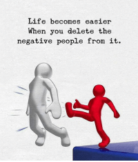 Life, You, and When You: Life becomes easier  When you delete the  negative people from it.