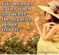 Life becomes  easier when  you delete  the negative  people  from it.  Beauty.com  RawFor Life becomes easier when you delete the negative people from it. www.rawforbeauty.com