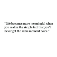 Life, Never, and Simple: Life becomes more meaningful when  you realize the simple fact that you'll  never get the same moment twice.""