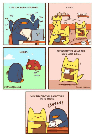 Cats, Life, and Coffee: LIFE CAN BE FRUSTRATING  HECTIC  11P  TyP  Tvp  TYP  TYP  >  T  LONELY  BUT NO MATTER WHAT OUR  DAYS LOOK LIKE...  @CATSCAFECOMICS  OMATT TARPLEY  WE CAN COUNT ON EACHOTHER  TO BE THERE  COFFEE! Life is frustrating (credit to Matt Tarpley, author of Cat's Cafe)