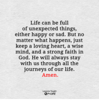 <3: Life can be full  of unexpected things,  either happy or sad. But no  matter what happens, just  keep a loving heart, a wise  mind, and a strong faith in  God. He will always stay  with us through all the  journeys of our life.  Amen.  Lessons Taught  By LIFE <3