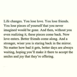 https://t.co/F9RrJ6CVX9: Life changes. You lose love. You lose friends  You lose pieces of yourself that you never  imagined would be gone. And then, without you  even realizing it, these pieces come back. New  love enters. Better friends come along. And a  stronger, wiser you is staring back in the mirror  No matter how bad it gets, better days are always  waiting, hoping you'll make it there to accept the  smiles and joy that they're offering. https://t.co/F9RrJ6CVX9