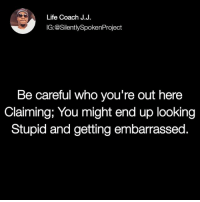 Life, Love, and Memes: Life Coach J.J.  IG:@SilentlySpokenProject  Be careful who you're out here  Claiming; You might end up looking  Stupid and getting embarrassed. LATENIGHTTHOUGHTS❤ ____________________________________________ I'm not pursuing nor going hard for no one that isn't doing the same for me💯 LOOKWHATGODCANDO RAISEYOURSTANDARDS YouGottaSpeakThingsIntoExistence ____________________________________________ ▪️PLEASE TAG QUEENS & KINGS WHO NEED THIS REMINDER ____________________________________________ STOPWHATYOUREDOINGRIGHTNOW For QUOTES-MESSAGES about LIFE & LOVE Follow One of the REALEST IG PAGE ever: FollowTheONLYSilentlySpokenProject ➕FOLLOWIG:@SilentlySpokenProject AMANWHOACTUALLYGETSIT💯 ____________________________________________ ITSAMANSJOBTOFINDHISQUEEN💯 REMAINSINGLEUNTILUKNOITSREAL YOUGOTTASPEAKTHINGSINTOEXISTENCE PATIENTLYAWAITTHELOVEYOUDESERVE HAPPILYAFTERONEDAY FORHER LASTOFADYINGBREED YOUDESERVEBETTER EXCUSESNOTSOLDHERESORRY EXCUSESNOTSOLDORACCEPTED ITTAKESCOURAGETOLOVE ITTAKESCOURAGETOLOVEAGAIN SWYD AMANWHOACTUALLYGETSIT SILENTLYSPOKENFROMTHEHEART SILENTLYSPOKENPROJECT SSP THEONLYSSP LOVEQUOTES MRISAYWHATOTHERSWONT ITELLTHETRUTHNOTYOURTRUTH
