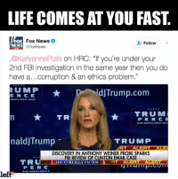 """You heard the woman, INVESTIGATE TRUMP: http://bit.ly/trump--russia: LIFE COMES AT YOU FAST  Fox News  Follow  NEWS a  Fox News  KellyannePolls on HRC: """"If you're under your  2nd FBI investigation in the same year then you do  have a... corruption & an ethics problem.""""  R U M P  ldJTrump.com  E NCE  MERICA GREAT AGAIN!  TRU M  TR  P E N C E  MAKE AMERICA GREAT AGA  naldJ Trump  TRU MP  LERTALERTALET  DISCOVERY IN ANTHONY WEINER PROBE SPARKS  FBI REVIEW OF CLINTON EMAIL CASE  TR  THE O REILLY FACTOR  RTT ALERT  AT ALE  PEN C  HARE AMERICA GREAT  lef You heard the woman, INVESTIGATE TRUMP: http://bit.ly/trump--russia"""