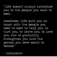 "Life, Love, and Memes: Life doesn't always introduce  you to the people you want to  meet.  Sometimes, life puts you in  touch with the people you  need to meet to help you, to  hurt you, to leave you, to love  you, and to gradually  strengthen you into the  person you Were meant to  become.""  Anonymous https://t.co/kDyhlBKqZG"
