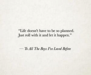 """foe: """"Life doesn't have to be so planned.  Just roll with it and let it happen.""""  To All The Boys Foe Loved Before"""