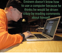 eminem marshallmathers: @life  Eminem doesn't know how  to use a computer because he  thinks he would be driven  crazy by reading comments  about himself eminem marshallmathers