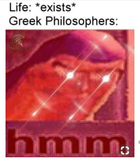 Life, Greek, and Philosophers: Life: *exists*  Greek Philosophers: