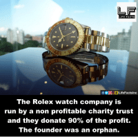 Facts, Life, and Memes: LIFE FACTS  f DOOLifeFactslnc  The Rolex watch company is  run by a non profitable charity trust  and they donate 90% of the profit.  The founder was an orphan.