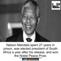 nobel peace prize: LIFE FACTS  Nelson Mandela spent 27 years in  prison, was elected president of South  Africa a year after his release, and won  the Nobel Peace Prize.