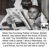 """Founding Father: LIFE FACTS  When the Founding Father of Dubai, Sheikh  Rashid, was asked about the future of Dubai,  he said: """"my Grandfather rode a camel, my  father rode a camel, i drive a Mercedes, my  son drives a Land Rover, his son will drive a  Land Rover, but his son will ride a camel""""."""