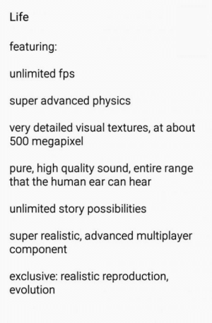 Life, The Game, and Evolution: Life  featuring:  unlimited fps  super advanced physics  very detailed visual textures, at about  500 megapixel  pure, high quality sound, entire range  that the human ear can hear  unlimited story possibilities  super realistic, advanced multiplayer  component  exclusive: realistic reproduction,  evolution Life, the game