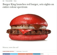Burger King, Food, and Life: Life Food and Drink News  Burger King launches red burger, sets sights on  entire colour spectrum  Mmmm, tastes like red!  CHRISTOPHER HOOTON  | Wednesday 17June 2015 henryconradtaylor:  What's next??????  What kind of poops would this give you? I remember the black Burger did some weird shit. Literally.