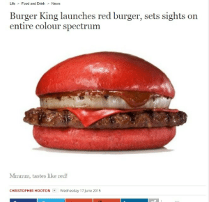 anustartpop:  moikaysfuckinready:  henryconradtaylor:  What's next? ?????    Life imitates art : Life Food and Drink News  Burger King launches red burger, sets sights on  entire colour spectrum  Mmmm, tastes like red!  CHRISTOPHER HOOTON  | Wednesday 17June 2015 anustartpop:  moikaysfuckinready:  henryconradtaylor:  What's next? ?????    Life imitates art