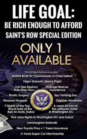 Life, Reddit, and New Orleans Saints: LIFE GOAL:  BE RICH ENOUGH TO AFFORD  SAINT'S ROW SPECIAL EDITION  ONLY 1  AVAILABLE  Ths tmtod Einon incldes.  SAINTS ROW IV: Commander in Chief Edition  Virgin Galactic Space Flight  Full-Size Replica  Dub-Slep Gun  Hoslage Rescue  Experience  Plastic Surgery  Spy Training Day  Porsonal Shopper  Copsule Wardrobe  7 Nights at the Top  Royal Suite at the  Buri-Al-Arob, Dubai  A week for two ct  the Jefferson Hotel  in Washington DC  First class flights to Washington DC and Dubal  Lamborghini Gallardo  New Toyota Prius+1 Years Insurance  A Years Super Car Membership When you think that $250 Cyber Punk Collector's edition is expensive