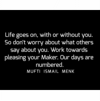 Life, Memes, and Work: Life goes on, with or without you.  So don't worry about what others  say about you. Work towards  pleasing your Maker. Our days are  numbered  MUFTI ISMAIL MENK Tag • Share • Like Life goes on, with or without you. So don't worry about what others say about you. Work towards pleasing your Maker. Our days are numbered. muftimenk muftimenkfanpage muftimenkreminders Follow: @muftimenkofficial