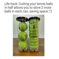 it works!!!!!!!!!!!!!: Life hack: Cutting your tennis balls  in half allows you to store 2 more  balls in each can, saving space A) it works!!!!!!!!!!!!!