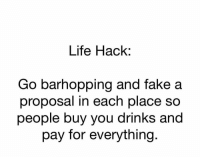 Fake, Funny, and Life: Life Hack:  Go barhopping and fake a  proposal in each place so  people buy you drinks  and  pay for everything Take notes lol