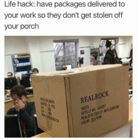 Life, Work, and Life Hack: Life hack: have packages delivered to  your work so they don't get stolen off  your porch  ROCK  REAL REA017  ARTICLE why deliver those scrotums to your porch where they might get stolen when you could have them dramatically delivered to your cubicle in front of all your coworkers?