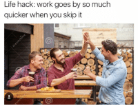 Life, Memes, and Snapchat: Life hack: work goes by so much  quicker when you skip it Snapchat: DankMemesGang