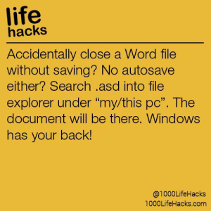 """Life, Tumblr, and Windows: life  hacks  Accidentally close a Word file  without saving? No autosave  either? Search .asd into file  explorer under """"my/this pc"""". The  document will be there, Windows  has your back!  @1000LifeHacks  1000LifeHacks.com If you are a student Follow @studentlifeproblems"""