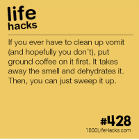 Life, Smell, and Tumblr: life  hacks  If you ever have to clean up vomit  and hopefully you don't), put  ground coffee on it first. It takes  away the smell and dehydrates it.  Then, you can just sweep it up  #428  1000LifeHacks.com 1000-life-hacks:  More hacks at http://1000lifehacks.com