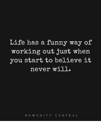 Funny Memes About Life: Life has a funny way of  working out just when  you start to believe iit  never will.  HUMANITY CENTRAL