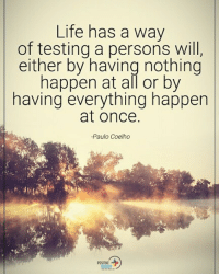 Life, Memes, and Paulo Coelho: Life has a way  of testing a persons will,  either by having nothing  happen at all or by  having everything happen  at once.  -Paulo Coelho Type YES if you agree. Life has a way of testing a person will, either by having nothing happen at all or by having everything happen at once. - Paulo Coelho positiveenergyplus