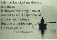Memes, 🤖, and Knock: Life has knocked me down  a  few times.  It showed me things I never  wanted to see. I experienced  sadness and failures.  But one thing for sure  I always get up!  C Truth Follower com Life has knocked me down