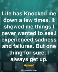 Life, Memes, and Never: Life has Knocked me  down a few times,it  showed me things  never wanted to see.l  experienced sadness  and failures. But one  thing for sure,  always get up.  Amen!  Be Human Be Kind <3