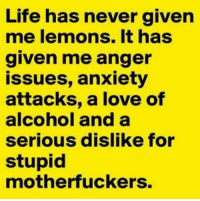 Dank, Life, and Love: Life has never given  me lemons. It has  given me anger  issues, anxiety  attacks, a love of  alcohol and a  serious dislike for  stupid  motherfuckers.