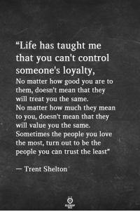 "Life, Love, and Control: ""Life has taught me  that vou can't control  someone's loyalty,  No matter how good you are to  them, doesn't mean that they  will treat you the same.  No matter how much they mean  to you, doesn't mean that they  will value you the same.  Sometimes the people you love  the most, turn out to be the  people you can trust the least""  Trent Shelton"
