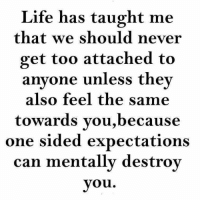 Tag Someone <3 <3: Life has taught me  that we should never  get too attached to  anyone unless they  also feel the same  towards you,because  one sided expectations  can mentally destroy  you Tag Someone <3 <3