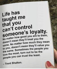 Life, Love, and Memes: Life has  taught me  that you  can't control  someone's loyalty  No matter how good you are to them  doesn't mean they'll treat you the  me. No matter how much they mean  sa  to you, doesn't mean they'll value you  the same. Sometimes the people you  love the most, turn out to be the  people you can trust the least.  - Trent Shalton. Keep those who are loyal to you close 🙏🏼 - Tag a loyal friend 👇🏼