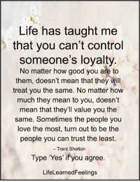 Life, Love, and Memes: Life has taught me  that you can't control  someone's loyalty.  No matter how good you are to  them, doesn't mean that they will  treat you the same. No matter how  much they mean to you, doesn't  mean that they'll value you the  same. Sometimes the people you  love the most, turn out to be the  people you can trust the least.  Trent Shelton  Type 'Yes' if you agree.  LifeLearnedFeelings <3