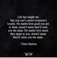 Life, Memes, and Control: Life has taught me  that you can't control someone's  loyalty. No matter how good you are  to them, doesn't mean they'll treat  you the same. No matter how much  they mean to you, doesn't mean  they'll value you the same.  - Trent Shelton  Lessons Taught  By LIFE <3