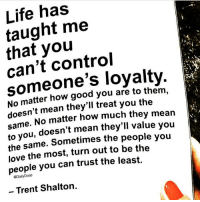 Life, Love, and Memes: Life has  taught me  that you  can't control  someone's loyalty  No matter how good you are to them,  doesn't mean they'll treat you the  same. No matter how much they mean  to you, doesn't mean they'll value you  same. Sometimes the people you  the  love the most, turn out to be the  people you can trust the least.  @DailyDose  - Trent Shalton. Some people just self-destruct... i've seen so many of my business partners ruin their own success. . I know who i am, I know where I've been, and I know where I'm goin. I don't have time to back track... You're gonna be in the front with with me or in the rear view. . Some people deserve second chances but right now I don't have time to back track... is it worth it? my time is way more valuable. . Time is the most valuable commodity in life and I don't have any to waste. This might sound a little harsh but no one's going to take you serious unless you take yourself serious. . ♣️ Rule 1: Be loyal to yourself ♣️ 💡 @timkarsliyev ➖